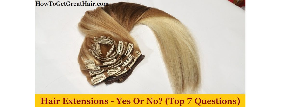 Hair Extensions - Yes or No? (Top 7 Questions)